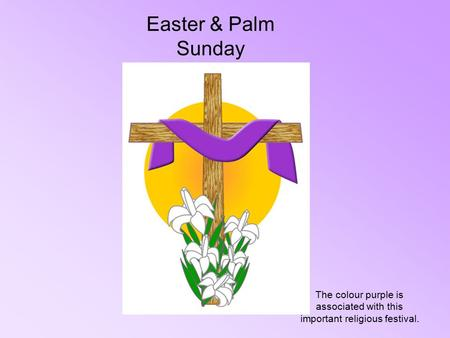 Easter & Palm Sunday The colour purple is associated with this important religious festival.