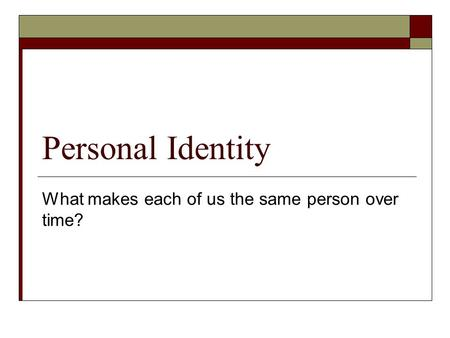 Personal Identity What makes each of us the same person over time?