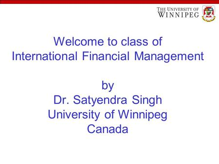 Welcome to class of International Financial Management by Dr. Satyendra Singh University of Winnipeg Canada.