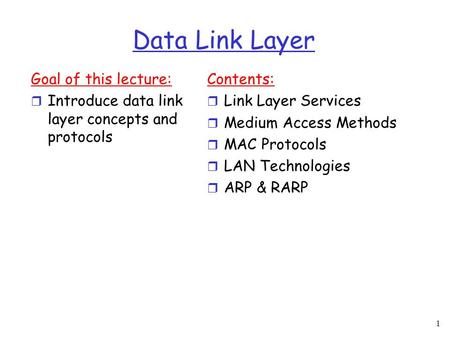 1 Data Link Layer Goal of this lecture:  Introduce data link layer concepts and protocols Contents:  Link Layer Services  Medium Access Methods  MAC.