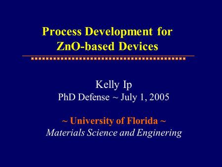 Kelly Ip PhD Defense ~ July 1, 2005 ~ University of Florida ~ Materials Science and Enginering Process Development for ZnO-based Devices.