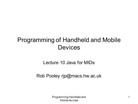 Programming Handheld and Mobile devices 1 Programming of Handheld and Mobile Devices Lecture 10 Java for MIDs Rob Pooley