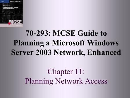 70-293: MCSE Guide to Planning a Microsoft Windows Server 2003 Network, Enhanced Chapter 11: Planning Network Access.