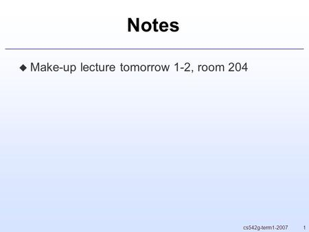 1cs542g-term1-2007 Notes  Make-up lecture tomorrow 1-2, room 204.