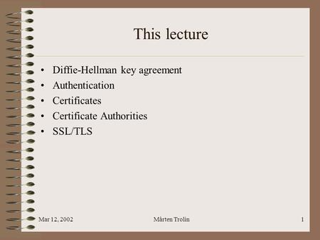 Mar 12, 2002Mårten Trolin1 This lecture Diffie-Hellman key agreement Authentication Certificates Certificate Authorities SSL/TLS.