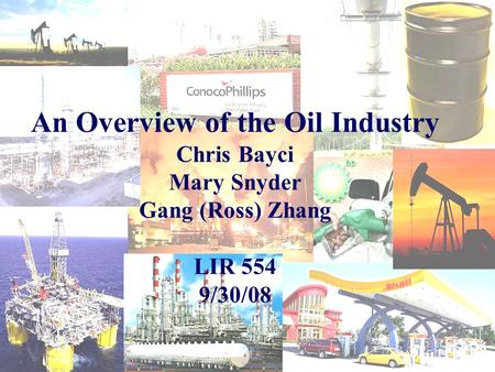 An Overview of the Oil Industry Chris Bayci Mary Snyder Gang (Ross) Zhang LIR 554 9/30/08.