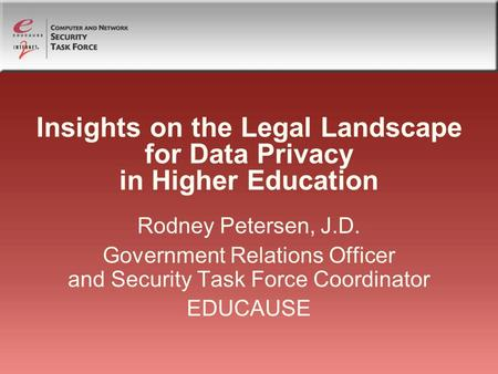 Insights on the Legal Landscape for Data Privacy in Higher Education Rodney Petersen, J.D. Government Relations Officer and Security Task Force Coordinator.