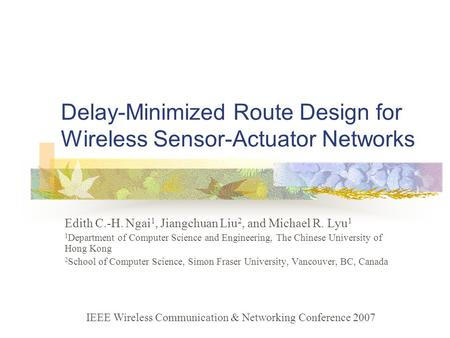Delay-Minimized Route Design for Wireless Sensor-Actuator Networks Edith C.-H. Ngai 1, Jiangchuan Liu 2, and Michael R. Lyu 1 1 Department of Computer.