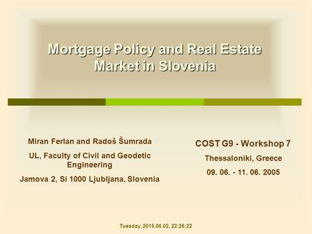 Mortgage Policy and Real Estate Market in Slovenia COST G9 - Workshop 7 Thessaloniki, Greece 09. 06. - 11. 06. 2005 Miran Ferlan and Radoš Šumrada UL,