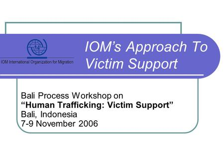 "Bali Process Workshop on ""Human Trafficking: Victim Support"" Bali, Indonesia 7-9 November 2006 IOM's Approach To Victim Support."