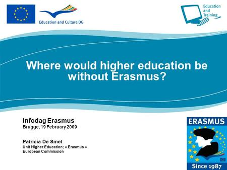 Where would higher education be without Erasmus? Infodag Erasmus Brugge, 19 February 2009 Patricia De Smet Unit Higher Education; « Erasmus » European.
