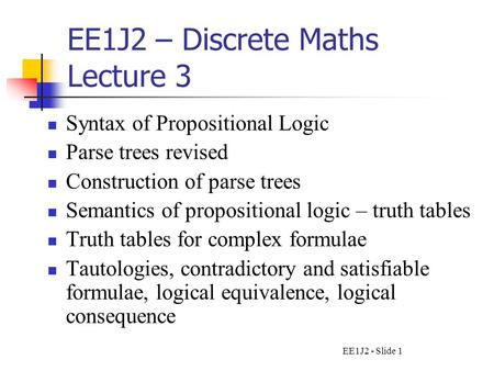 EE1J2 - Slide 1 EE1J2 – Discrete Maths Lecture 3 Syntax of Propositional Logic Parse trees revised Construction of parse trees Semantics of propositional.