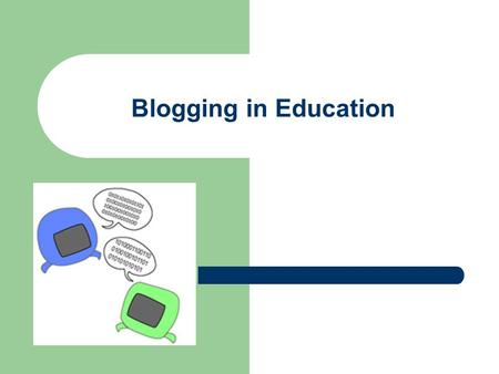 Blogging in Education. What is Blogging and Why Do I Care? Stands for Web Log (weblog) and is called Blog for short Easily created, easily updateable.