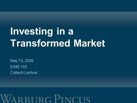 Investing in a Transformed Market May 13, 2008 E/ME 103 Caltech Lecture.