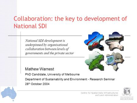 Centre for Spatial Data Infrastructures and Land Administration © Warnest 2003 Collaboration: the key to development of National SDI Mathew Warnest PhD.