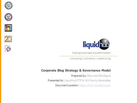 Fueling business transformation Corporate Blog Strategy & Governance Model Prepared by: Raymond Bordogna Presented to: LiquidHub FTE & W2-Hourly Associates.