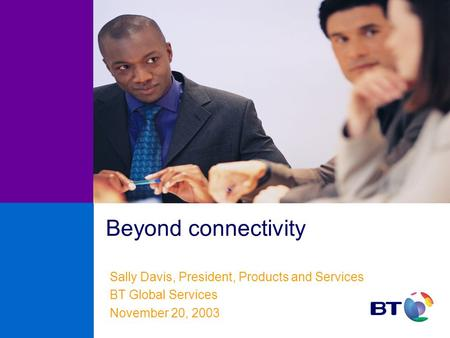 Beyond connectivity Sally Davis, President, Products and Services BT Global Services November 20, 2003.