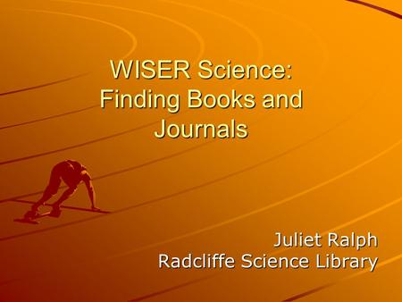 WISER Science: Finding Books and Journals Juliet Ralph Radcliffe Science Library.