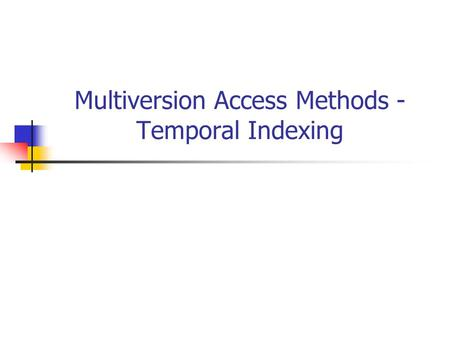 Multiversion Access Methods - Temporal Indexing. Basics A data structure is called : Ephemeral: updates create a new version and the old version cannot.