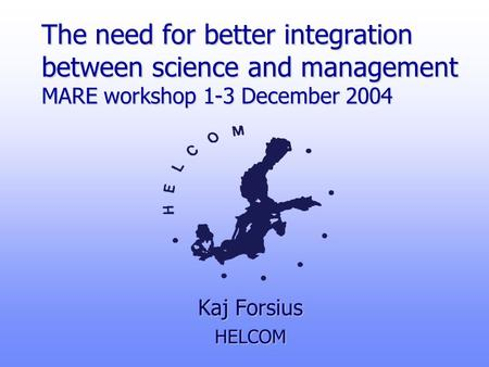 The need for better integration between science and management MARE workshop 1-3 December 2004 Kaj Forsius HELCOM.