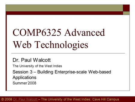 © 2008 Dr. Paul Walcott – The University of the West Indies: Cave Hill CampusDr. Paul Walcott COMP6325 Advanced Web Technologies Dr. Paul Walcott The University.