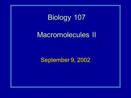Biology 107 Macromolecules II September 9, 2002. Macromolecules II Student Objectives:As a result of this lecture and the assigned reading, you should.