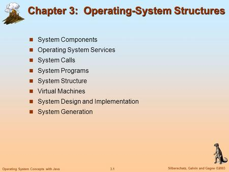 3.1 Silberschatz, Galvin and Gagne ©2003 Operating System Concepts with Java Chapter 3: Operating-System Structures System Components Operating System.