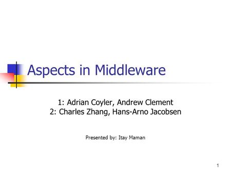 1 Aspects in Middleware 1: Adrian Coyler, Andrew Clement 2: Charles Zhang, Hans-Arno Jacobsen Presented by: Itay Maman.
