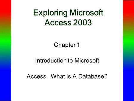 Exploring Microsoft Access 2003 Chapter 1 Introduction to Microsoft Access: What Is A Database?