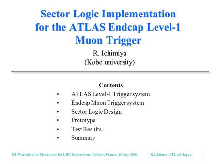 8th Workshop on Electronics for LHC Experiment, Colmar, France, 10 Sep. 2002 R.Ichimiya, ATLAS Japan 1 Sector Logic Implementation for the ATLAS Endcap.