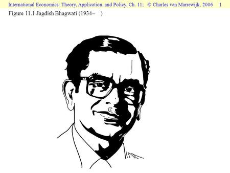 International Economics: Theory, Application, and Policy, Ch. 11;  Charles van Marrewijk, 2006 1 Figure 11.1 Jagdish Bhagwati (1934– )