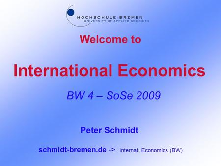 International Economics BW 4 – SoSe 2009 Welcome to Peter Schmidt schmidt-bremen.de -> Internat. Economics (BW)