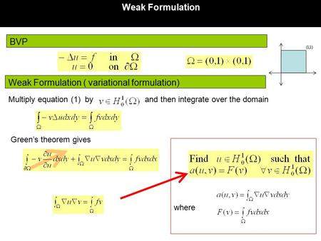 BVP Weak Formulation Weak Formulation ( variational formulation) where Multiply equation (1) by and then integrate over the domain Green's theorem gives.