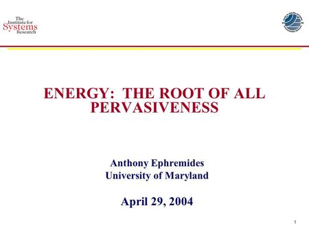 1 ENERGY: THE ROOT OF ALL PERVASIVENESS Anthony Ephremides University of Maryland April 29, 2004.