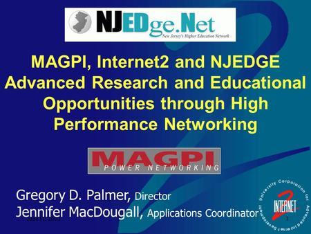 June 11, 2003 1 MAGPI, Internet2 and NJEDGE Advanced Research and Educational Opportunities through High Performance Networking Gregory D. Palmer, Director.