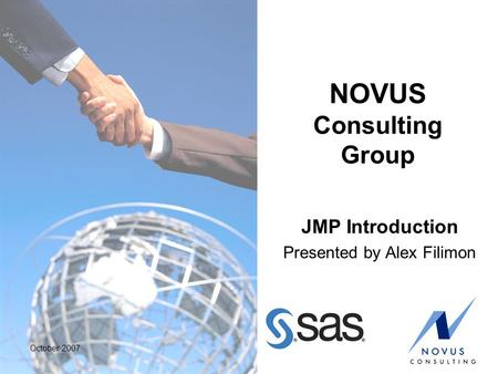 October 2007 NOVUS Consulting Group JMP Introduction Presented by Alex Filimon.