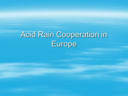 "Acid Rain Cooperation in Europe. The Problem  Svante Oden (1968): ""The Acidification of Air and Precipitation and its Consequences.""  SOx, NOx -> transported."