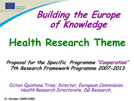 21 October 2005 CNRS Building the Europe of Knowledge Octavi Quintana Trias, Director, European Commission Health Research Directorate, DG Research, Health.