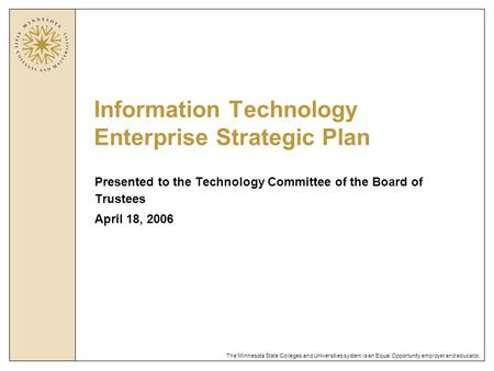 The Minnesota State Colleges and Universities system is an Equal Opportunity employer and educator. Information Technology Enterprise Strategic Plan Presented.