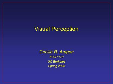 Visual Perception Cecilia R. Aragon IEOR 170 UC Berkeley Spring 2006.