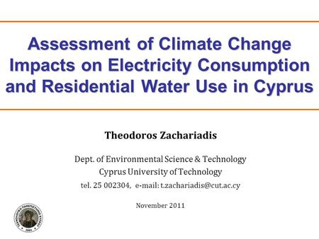 Assessment of Climate Change Impacts on Electricity Consumption and Residential Water Use in Cyprus Theodoros Zachariadis Dept. of Environmental Science.