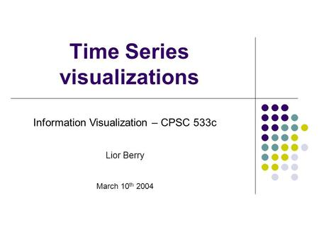 Time Series visualizations Information Visualization – CPSC 533c Lior Berry March 10 th 2004.