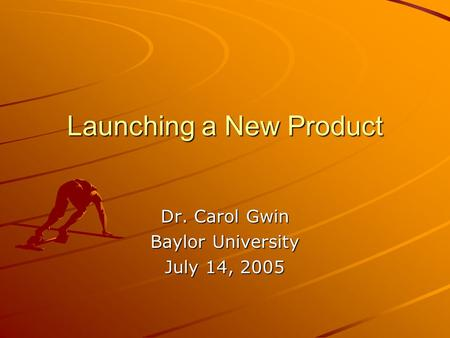 Launching a New Product Dr. Carol Gwin Baylor University July 14, 2005.