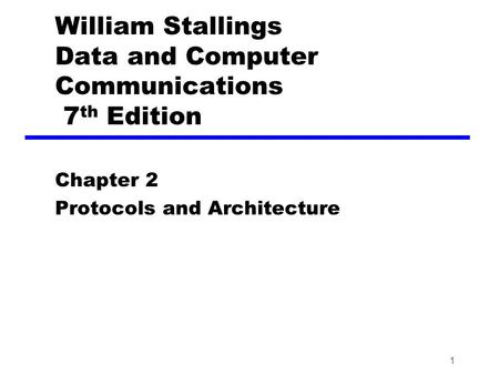 1 William Stallings Data and Computer Communications 7 th Edition Chapter 2 Protocols and Architecture.