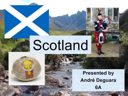 Presented by André Deguara 6A Scotland. I am going to talk about Scotland and I am going to tell you about these things: Where it is and it's size. Its.