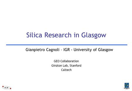 Silica Research in Glasgow Gianpietro Cagnoli – IGR - University of Glasgow GEO Collaboration Ginzton Lab, Stanford Caltech.