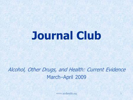 Www.aodhealth.org1 Journal Club Alcohol, Other Drugs, and Health: Current Evidence March–April 2009.