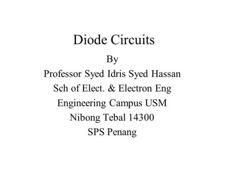 Diode Circuits By Professor Syed Idris Syed Hassan Sch of Elect. & Electron Eng Engineering Campus USM Nibong Tebal 14300 SPS Penang.