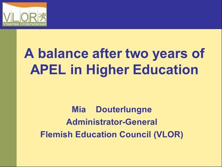 A balance after two years of APEL in Higher Education Mia Douterlungne Administrator-General Flemish Education Council (VLOR)
