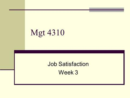 Mgt 4310 Job Satisfaction Week 3. Job Satisfaction Are surveys measuring reality or perception? An interpretation of reality? Are dispositional characteristics.